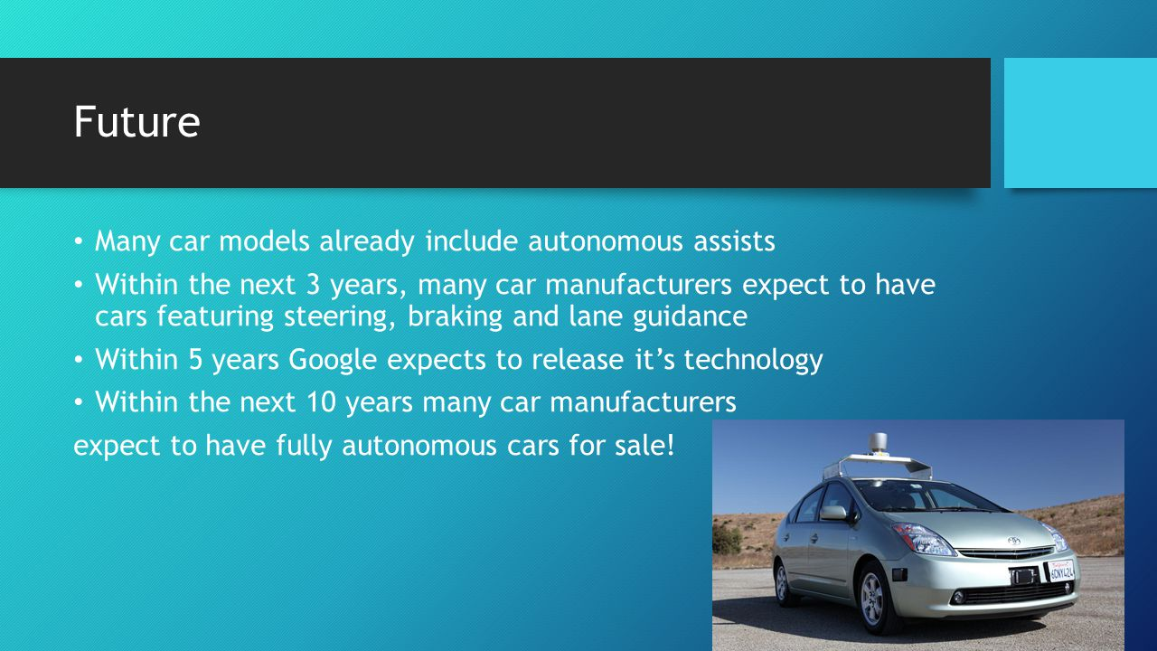 Future Many car models already include autonomous assists Within the next 3 years, many car manufacturers expect to have cars featuring steering, brak
