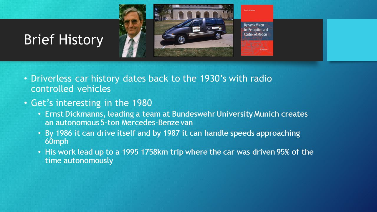 Brief History Driverless car history dates back to the 1930s with radio controlled vehicles Gets interesting in the 1980 Ernst Dickmanns, leading a team at Bundeswehr University Munich creates an autonomous 5-ton Mercedes-Benze van By 1986 it can drive itself and by 1987 it can handle speeds approaching 60mph His work lead up to a 1995 1758km trip where the car was driven 95% of the time autonomously