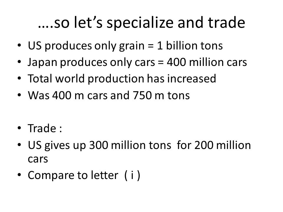 ….so lets specialize and trade US produces only grain = 1 billion tons Japan produces only cars = 400 million cars Total world production has increase
