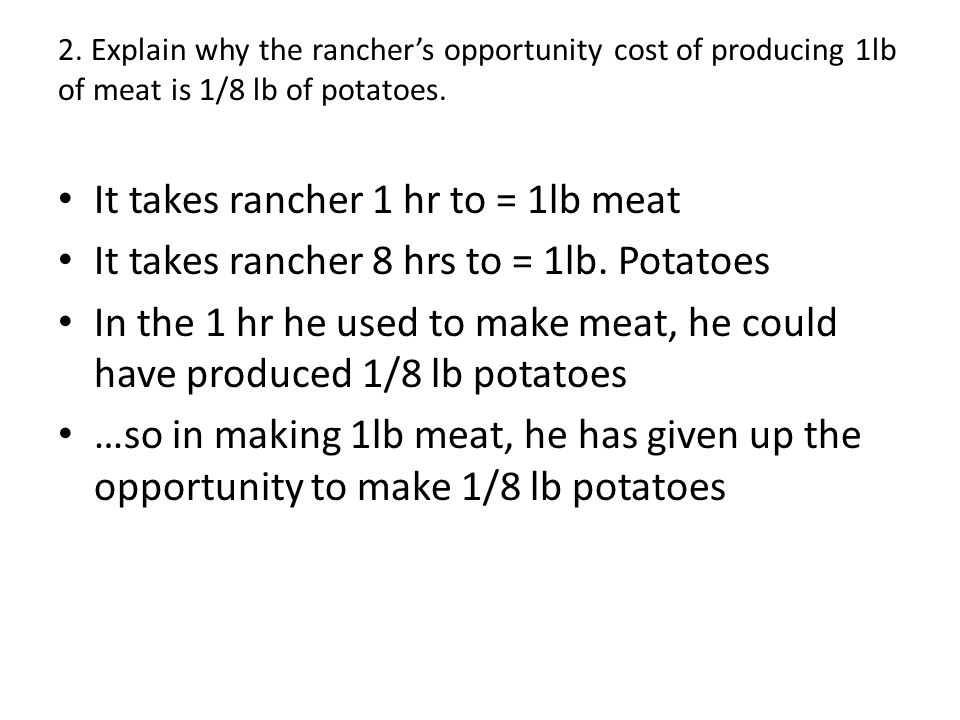 2. Explain why the ranchers opportunity cost of producing 1lb of meat is 1/8 lb of potatoes. It takes rancher 1 hr to = 1lb meat It takes rancher 8 hr