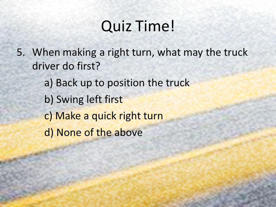 Quiz Time! 5.When making a right turn, what may the truck driver do first? a) Back up to position the truck b) Swing left first c) Make a quick right
