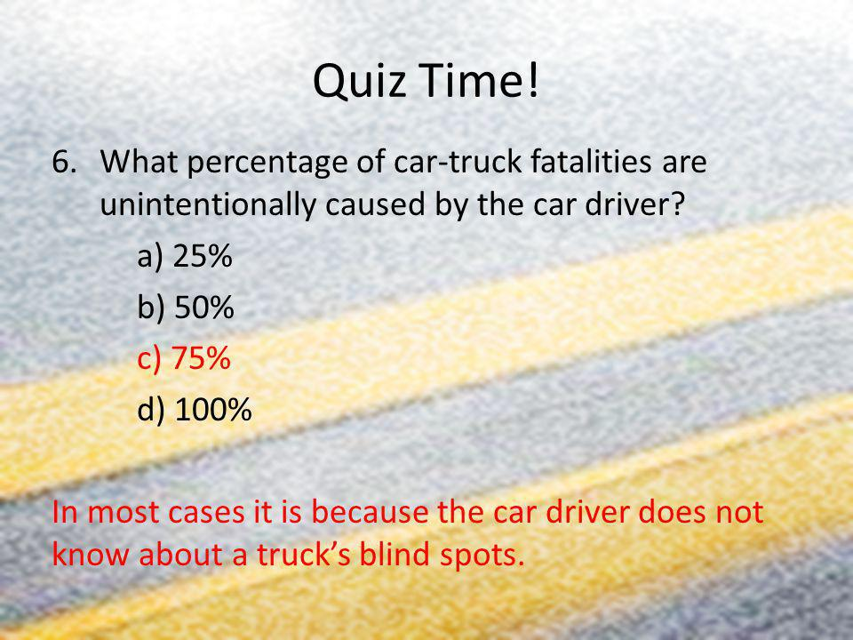 Quiz Time! 6.What percentage of car-truck fatalities are unintentionally caused by the car driver? a) 25% b) 50% c) 75% d) 100% In most cases it is be