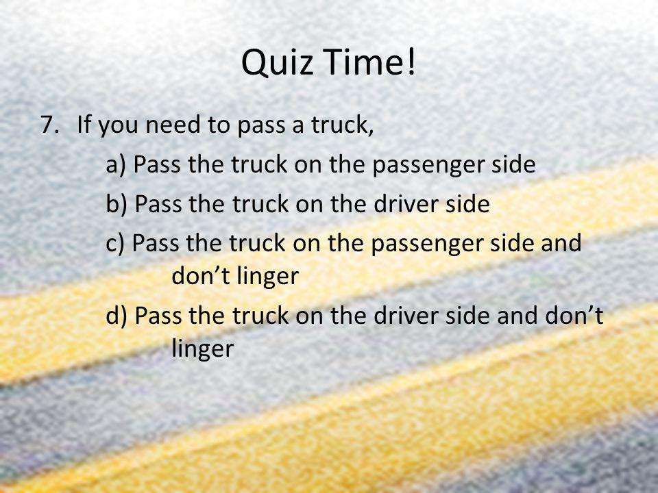 Quiz Time! 7.If you need to pass a truck, a) Pass the truck on the passenger side b) Pass the truck on the driver side c) Pass the truck on the passen