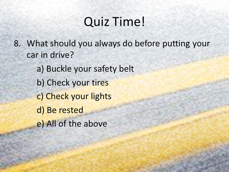 Quiz Time! 8.What should you always do before putting your car in drive? a) Buckle your safety belt b) Check your tires c) Check your lights d) Be res