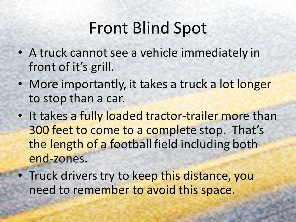 Front Blind Spot A truck cannot see a vehicle immediately in front of its grill. More importantly, it takes a truck a lot longer to stop than a car. I