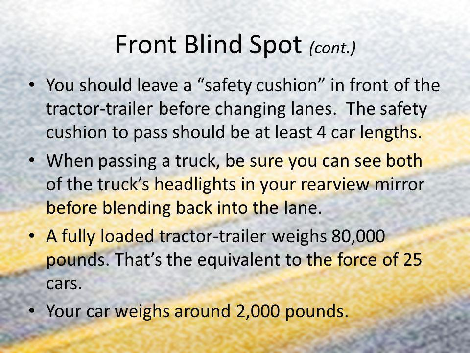Front Blind Spot (cont.) You should leave a safety cushion in front of the tractor-trailer before changing lanes. The safety cushion to pass should be