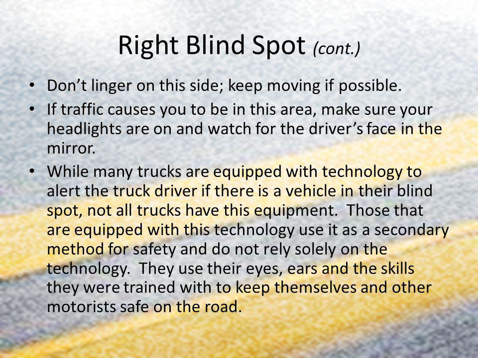 Right Blind Spot (cont.) Dont linger on this side; keep moving if possible. If traffic causes you to be in this area, make sure your headlights are on