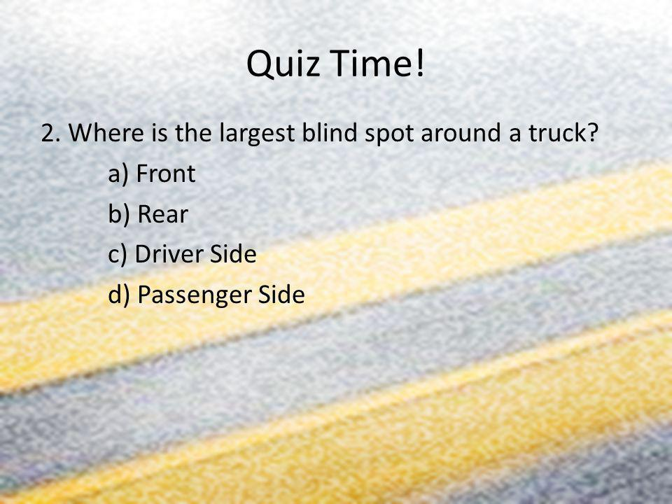 Quiz Time! 2. Where is the largest blind spot around a truck? a) Front b) Rear c) Driver Side d) Passenger Side