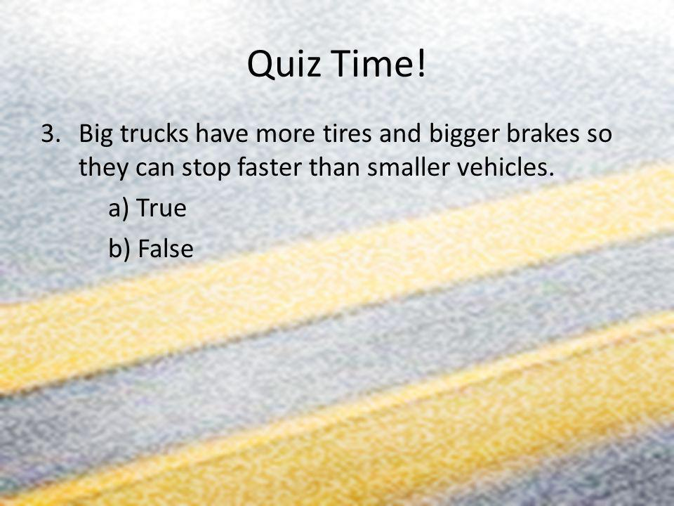 Quiz Time! 3.Big trucks have more tires and bigger brakes so they can stop faster than smaller vehicles. a) True b) False