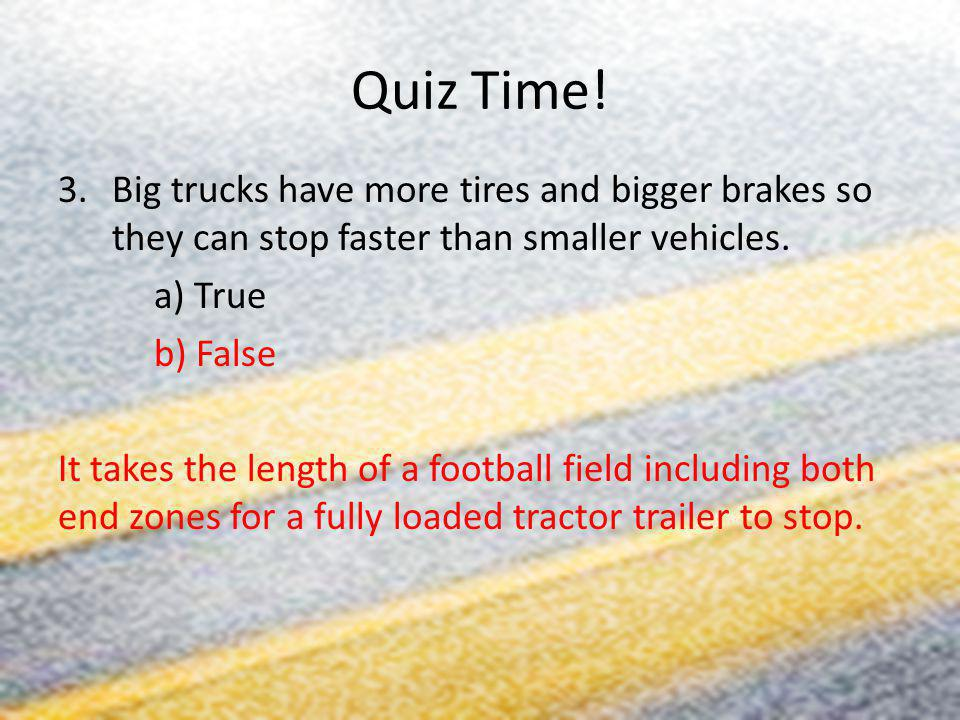 Quiz Time! 3.Big trucks have more tires and bigger brakes so they can stop faster than smaller vehicles. a) True b) False It takes the length of a foo