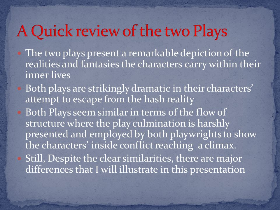 The two plays present a remarkable depiction of the realities and fantasies the characters carry within their inner lives Both plays are strikingly dramatic in their characters attempt to escape from the hash reality Both Plays seem similar in terms of the flow of structure where the play culmination is harshly presented and employed by both playwrights to show the characters inside conflict reaching a climax.