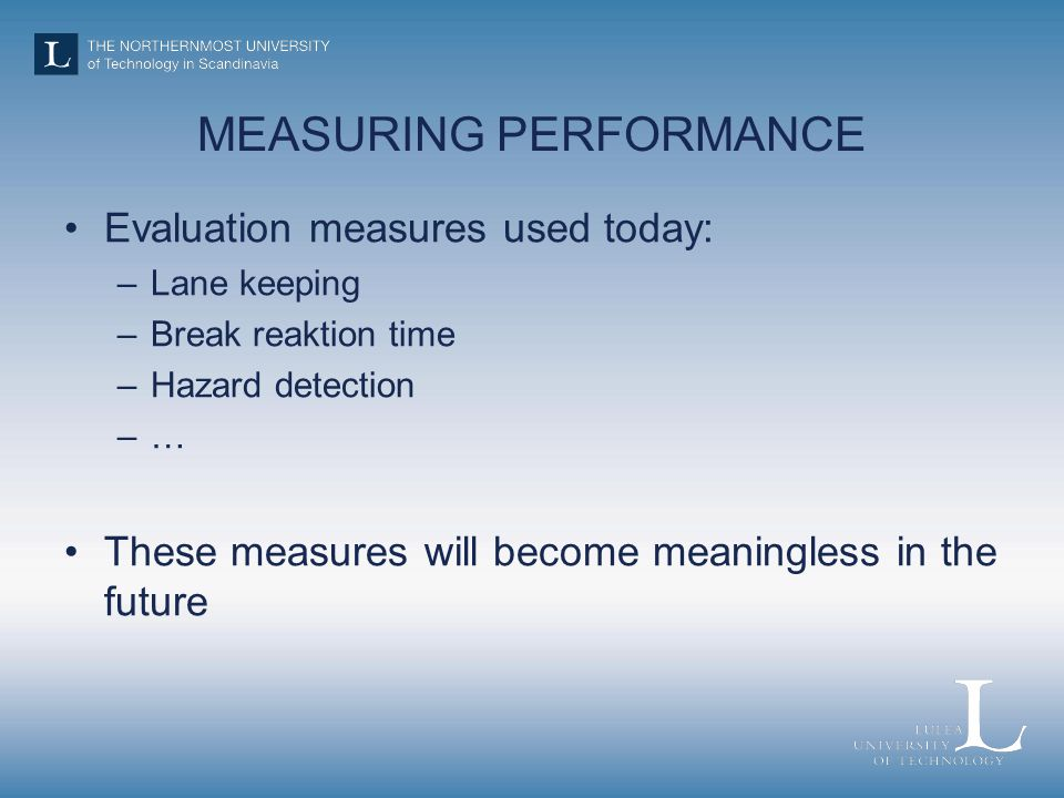 MEASURING PERFORMANCE Evaluation measures used today: –Lane keeping –Break reaktion time –Hazard detection –… These measures will become meaningless i