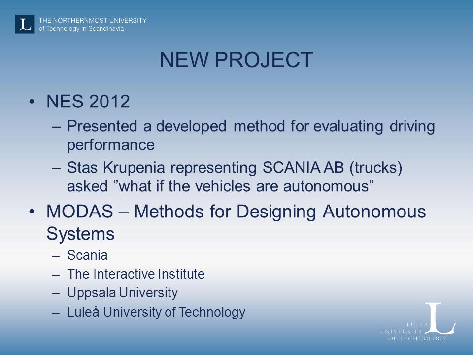NEW PROJECT NES 2012 –Presented a developed method for evaluating driving performance –Stas Krupenia representing SCANIA AB (trucks) asked what if the vehicles are autonomous MODAS – Methods for Designing Autonomous Systems –Scania –The Interactive Institute –Uppsala University –Luleå University of Technology The NES Conference is great!!!