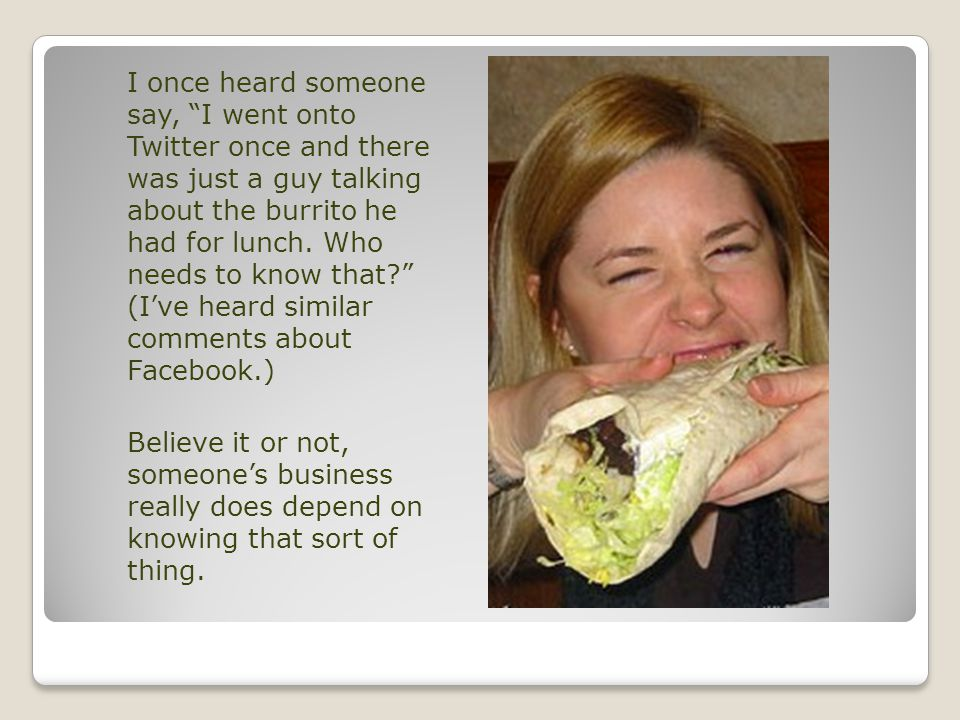 I once heard someone say, I went onto Twitter once and there was just a guy talking about the burrito he had for lunch.