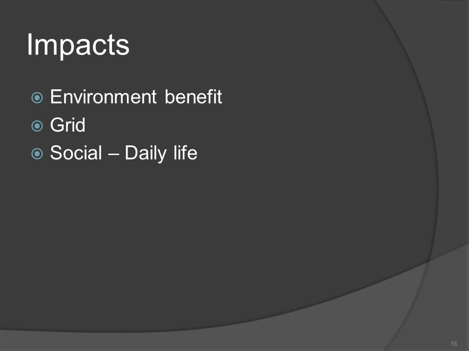 Impacts 16 Environment benefit Grid Social – Daily life