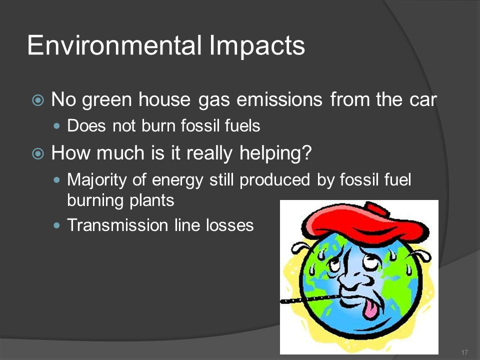 Environmental Impacts 17 No green house gas emissions from the car Does not burn fossil fuels How much is it really helping? Majority of energy still