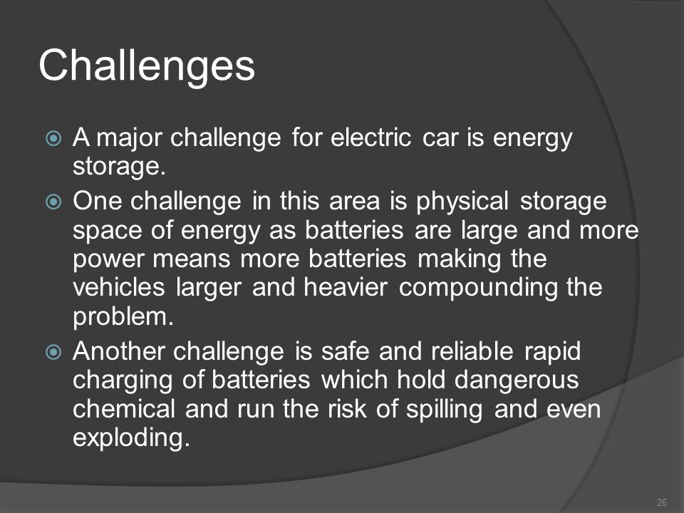Challenges 26 A major challenge for electric car is energy storage. One challenge in this area is physical storage space of energy as batteries are la