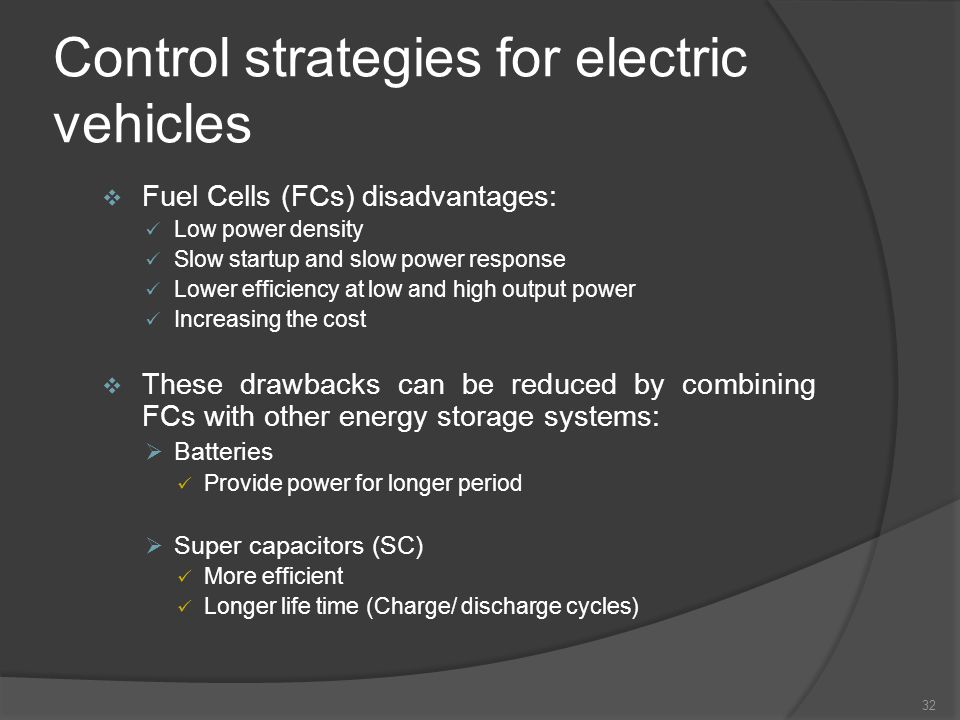 Control strategies for electric vehicles 32 Fuel Cells (FCs) disadvantages: Low power density Slow startup and slow power response Lower efficiency at low and high output power Increasing the cost These drawbacks can be reduced by combining FCs with other energy storage systems: Batteries Provide power for longer period Super capacitors (SC) More efficient Longer life time (Charge/ discharge cycles)
