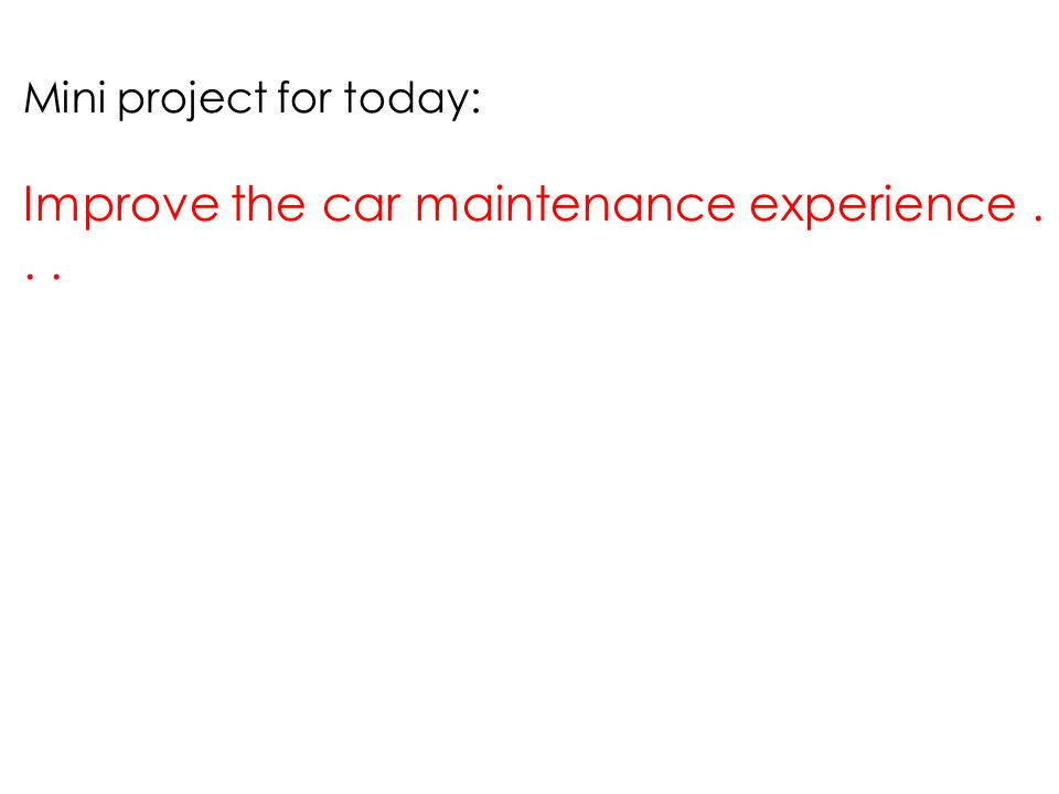Mini project for today: Improve the car maintenance experience...