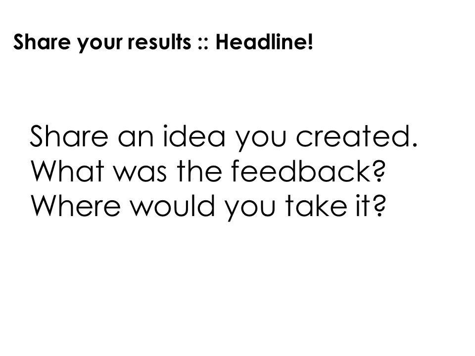 Share your results :: Headline! Share an idea you created. What was the feedback? Where would you take it?