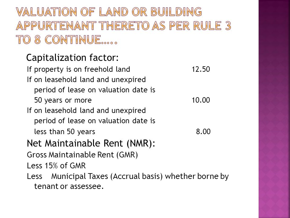 Capitalization factor: If property is on freehold land12.50 If on leasehold land and unexpired period of lease on valuation date is 50 years or more10.00 If on leasehold land and unexpired period of lease on valuation date is less than 50 years 8.00 Net Maintainable Rent (NMR): Gross Maintainable Rent (GMR) Less 15% of GMR Less Municipal Taxes (Accrual basis) whether borne by tenant or assessee.