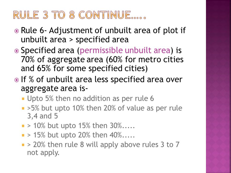 Rule 6- Adjustment of unbuilt area of plot if unbuilt area > specified area Specified area (permissible unbuilt area) is 70% of aggregate area (60% for metro cities and 65% for some specified cities) If % of unbuilt area less specified area over aggregate area is- Upto 5% then no addition as per rule 6 >5% but upto 10% then 20% of value as per rule 3,4 and 5 > 10% but upto 15% then 30%.....