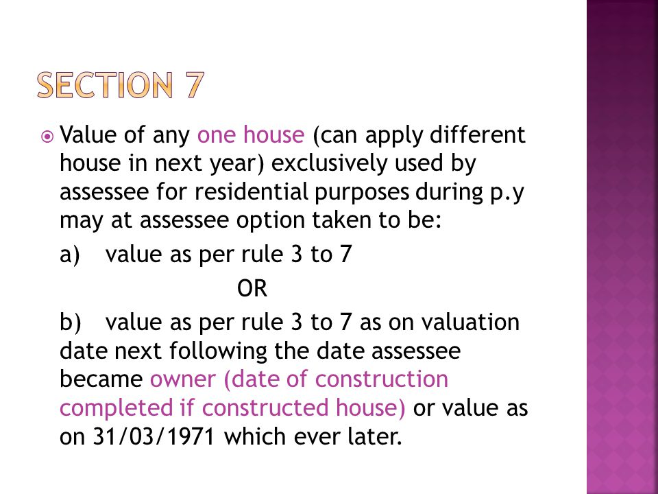 Value of any one house (can apply different house in next year) exclusively used by assessee for residential purposes during p.y may at assessee option taken to be: a)value as per rule 3 to 7 OR b)value as per rule 3 to 7 as on valuation date next following the date assessee became owner (date of construction completed if constructed house) or value as on 31/03/1971 which ever later.