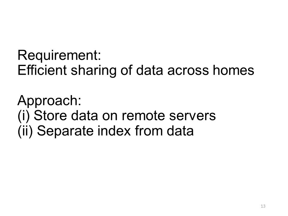Requirement: Efficient sharing of data across homes Approach: (i) Store data on remote servers (ii) Separate index from data 13