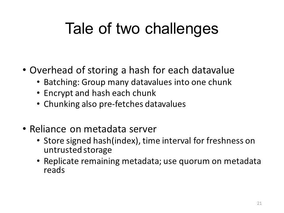 Tale of two challenges Overhead of storing a hash for each datavalue Batching: Group many datavalues into one chunk Encrypt and hash each chunk Chunki