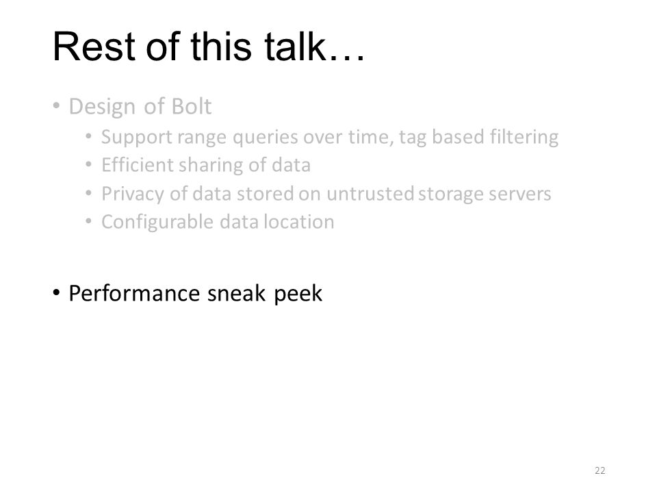 Rest of this talk… Design of Bolt Support range queries over time, tag based filtering Efficient sharing of data Privacy of data stored on untrusted storage servers Configurable data location Performance sneak peek 22