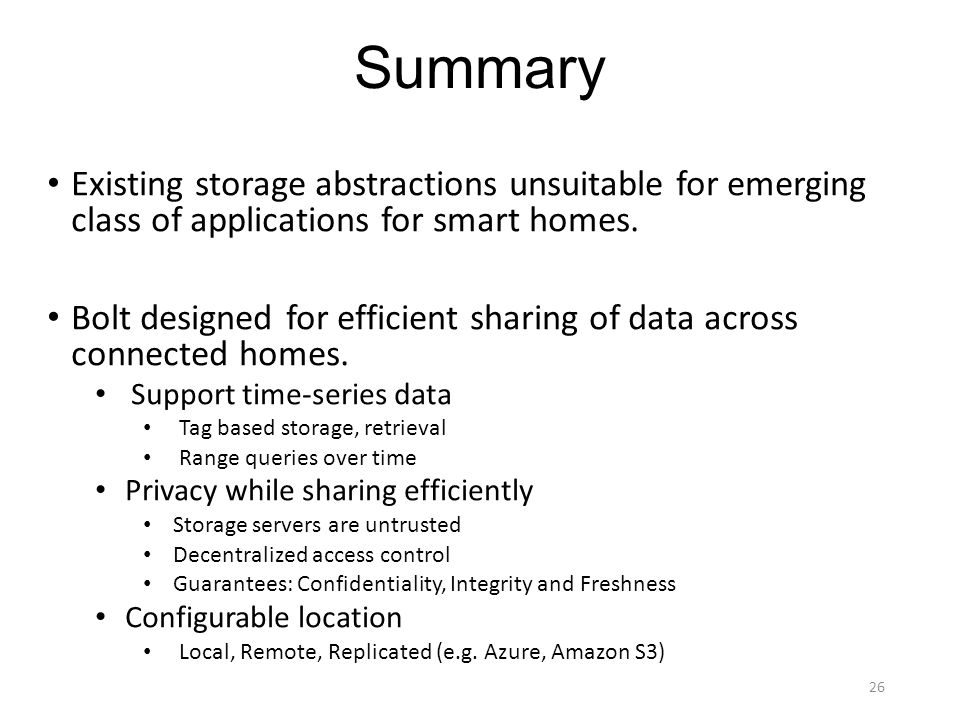 Summary Existing storage abstractions unsuitable for emerging class of applications for smart homes.