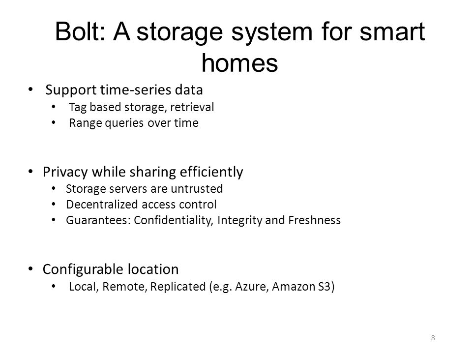 Bolt: A storage system for smart homes Support time-series data Tag based storage, retrieval Range queries over time Privacy while sharing efficiently Storage servers are untrusted Decentralized access control Guarantees: Confidentiality, Integrity and Freshness Configurable location Local, Remote, Replicated (e.g.
