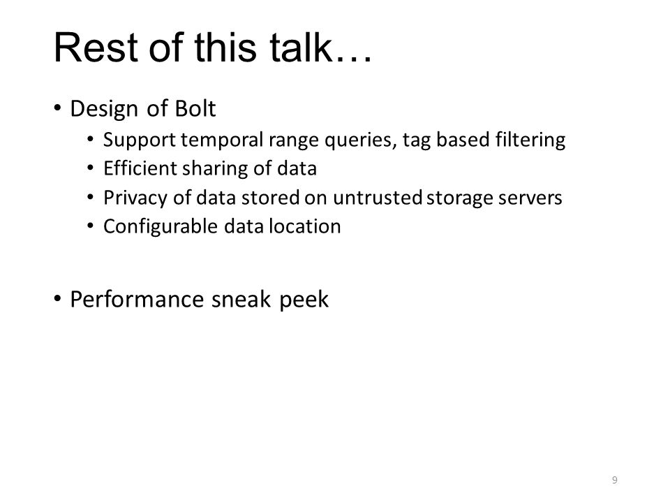 Rest of this talk… Design of Bolt Support temporal range queries, tag based filtering Efficient sharing of data Privacy of data stored on untrusted storage servers Configurable data location Performance sneak peek 9