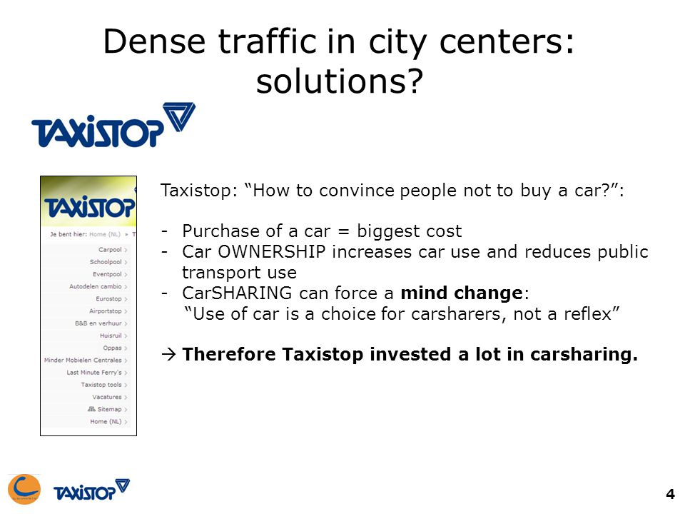 Dense traffic in city centers: solutions? Taxistop: How to convince people not to buy a car?: -Purchase of a car = biggest cost -Car OWNERSHIP increas