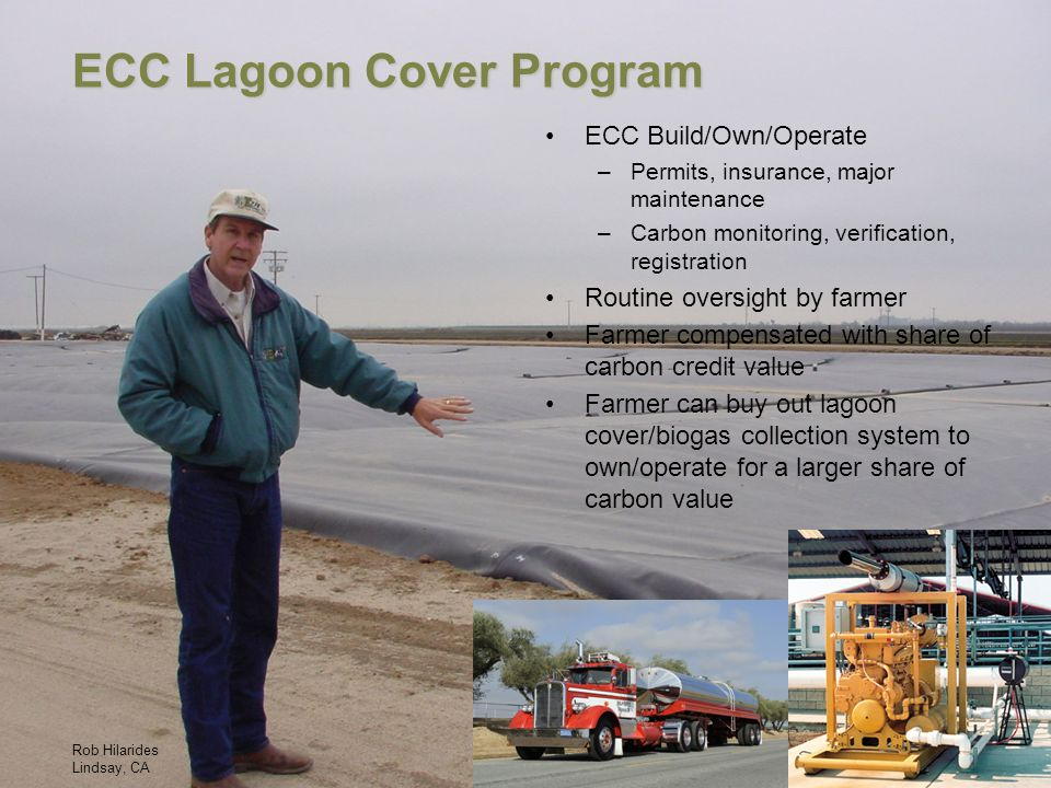 ECC Lagoon Cover Program Rob Hilarides Lindsay, CA ECC Build/Own/Operate –Permits, insurance, major maintenance –Carbon monitoring, verification, registration Routine oversight by farmer Farmer compensated with share of carbon credit value Farmer can buy out lagoon cover/biogas collection system to own/operate for a larger share of carbon value
