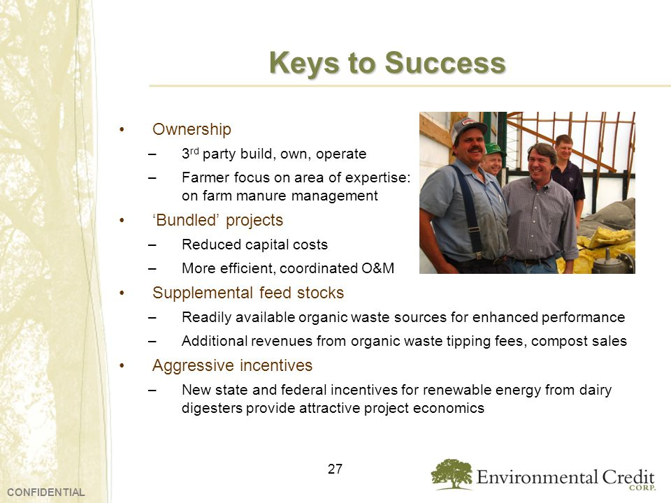 Keys to Success Ownership –3 rd party build, own, operate –Farmer focus on area of expertise: on farm manure management Bundled projects –Reduced capital costs –More efficient, coordinated O&M Supplemental feed stocks –Readily available organic waste sources for enhanced performance –Additional revenues from organic waste tipping fees, compost sales Aggressive incentives –New state and federal incentives for renewable energy from dairy digesters provide attractive project economics 27 CONFIDENTIAL