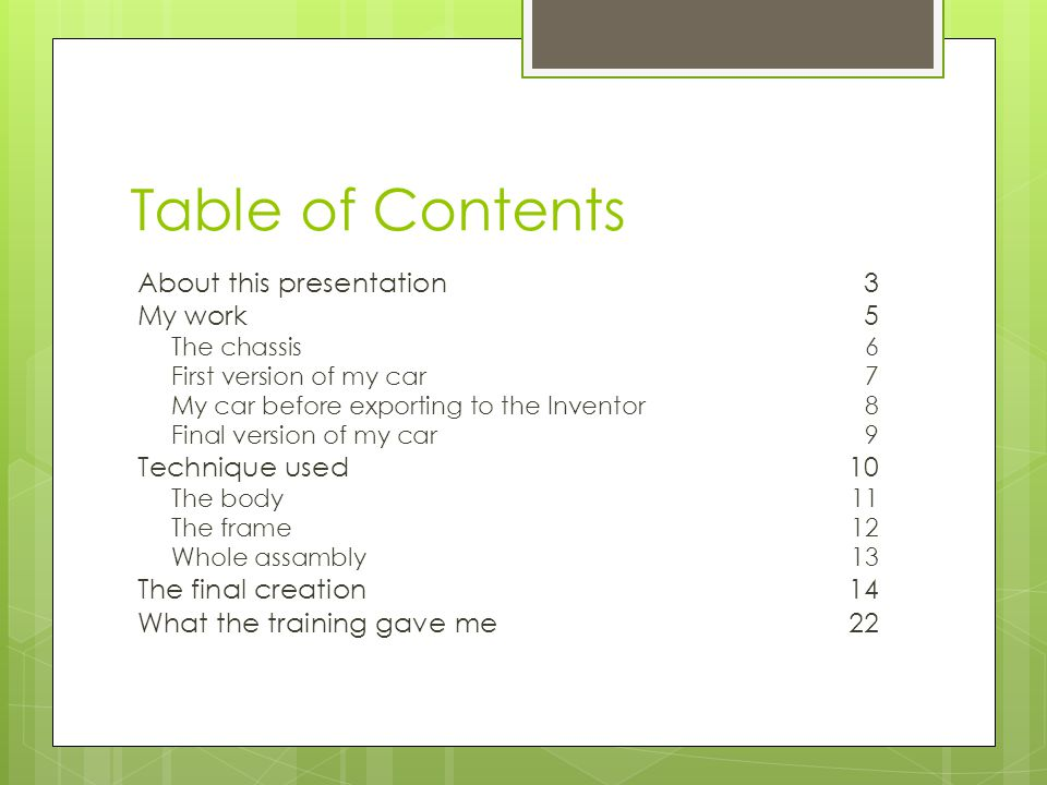 Table of Contents About this presentation 3 My work5 The chassis6 First version of my car7 My car before exporting to the Inventor8 Final version of my car9 Technique used10 The body11 The frame12 Whole assambly13 The final creation14 What the training gave me22