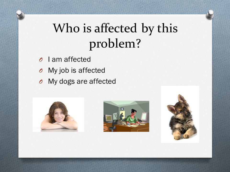 Who is affected by this problem? O I am affected O My job is affected O My dogs are affected