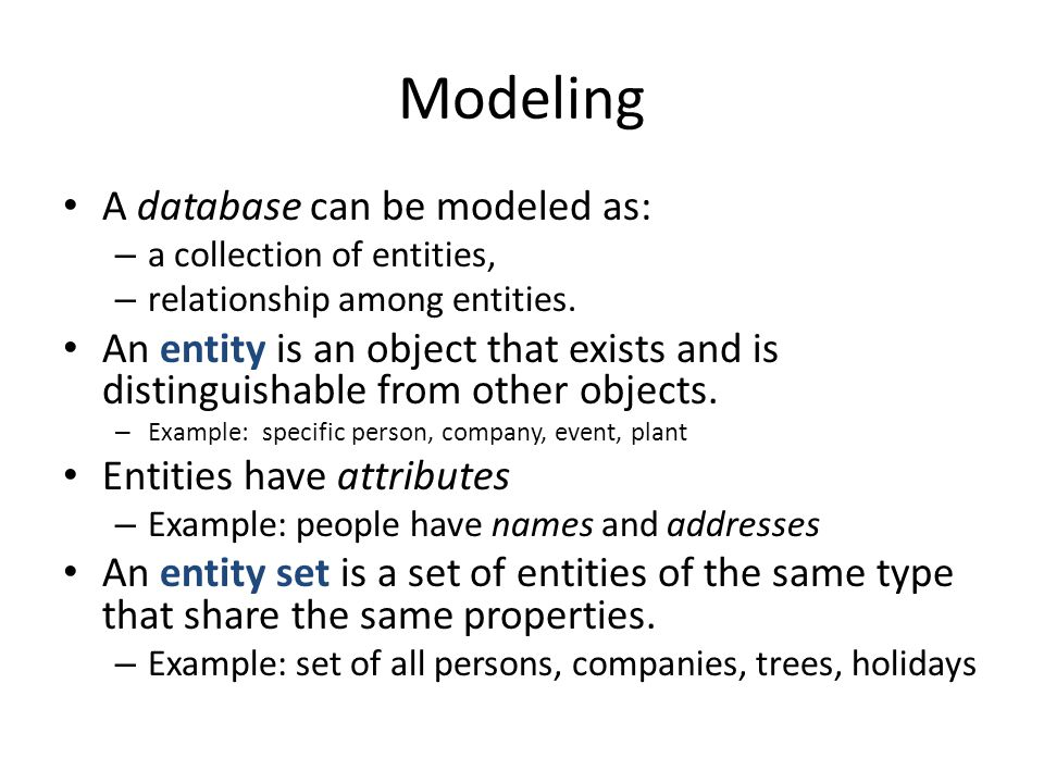 Modeling A database can be modeled as: – a collection of entities, – relationship among entities. An entity is an object that exists and is distinguis