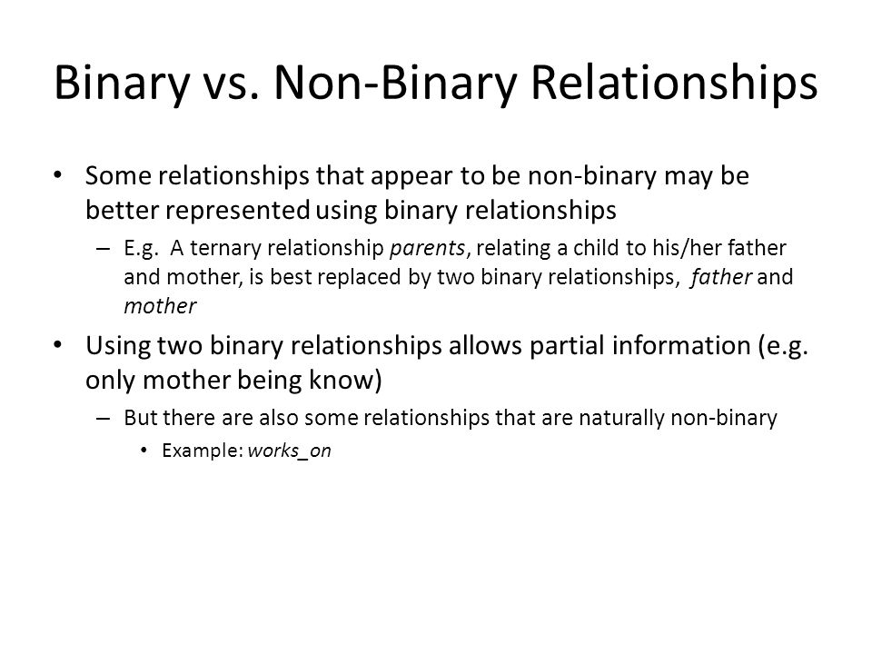Binary vs. Non-Binary Relationships Some relationships that appear to be non-binary may be better represented using binary relationships – E.g. A tern