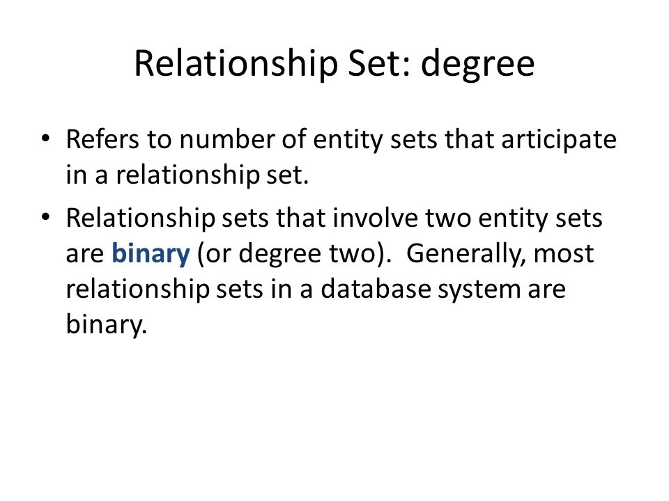 Relationship Set: degree Refers to number of entity sets that articipate in a relationship set. Relationship sets that involve two entity sets are bin