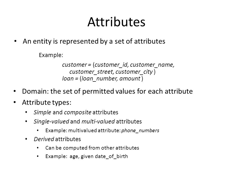 Attributes An entity is represented by a set of attributes Example: customer = (customer_id, customer_name, customer_street, customer_city ) loan = (l