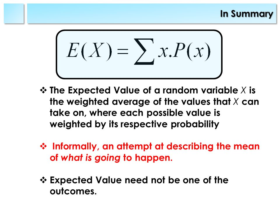In Summary The Expected Value of a random variable X is the weighted average of the values that X can take on, where each possible value is weighted by its respective probability Informally, an attempt at describing the mean of what is going to happen.