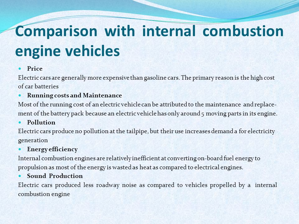 Comparison with internal combustion engine vehicles Price Electric cars are generally more expensive than gasoline cars. The primary reason is the hig