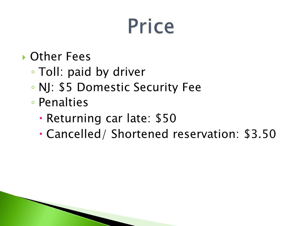 Other Fees Toll: paid by driver NJ: $5 Domestic Security Fee Penalties Returning car late: $50 Cancelled/ Shortened reservation: $3.50