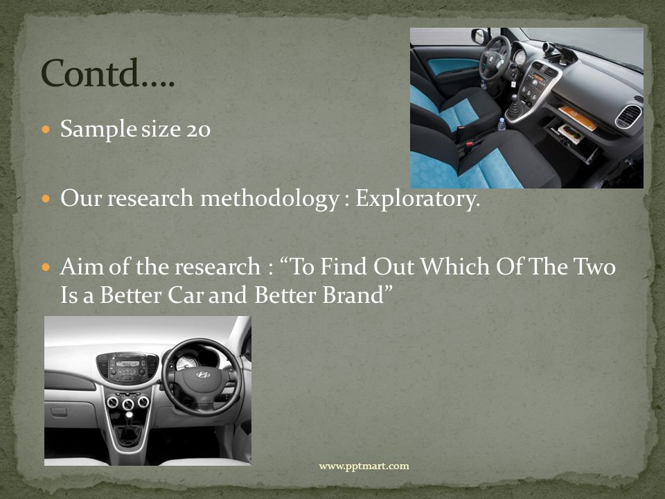 Sample size 20 Our research methodology : Exploratory. Aim of the research : To Find Out Which Of The Two Is a Better Car and Better Brand www.pptmart