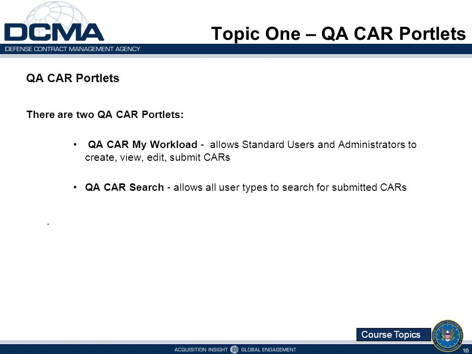 Course Topics Topic One – QA CAR Portlets QA CAR Portlets There are two QA CAR Portlets: QA CAR My Workload - allows Standard Users and Administrators to create, view, edit, submit CARs QA CAR Search - allows all user types to search for submitted CARs.