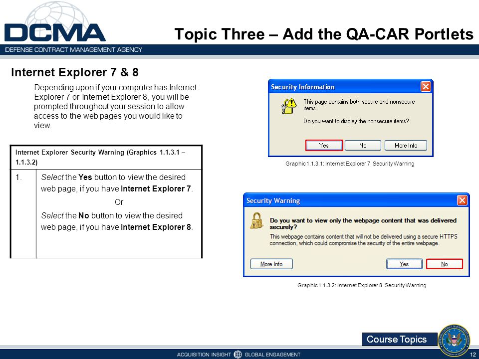 Course Topics Topic Three – Add the QA-CAR Portlets 12 Internet Explorer Security Warning (Graphics – ) 1.Select the Yes button to view the desired web page, if you have Internet Explorer 7.