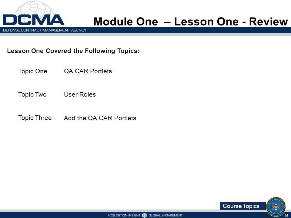 Course Topics Module One – Lesson One - Review 16 Lesson One Covered the Following Topics: Topic OneQA CAR Portlets Topic TwoUser Roles Topic Three Ad