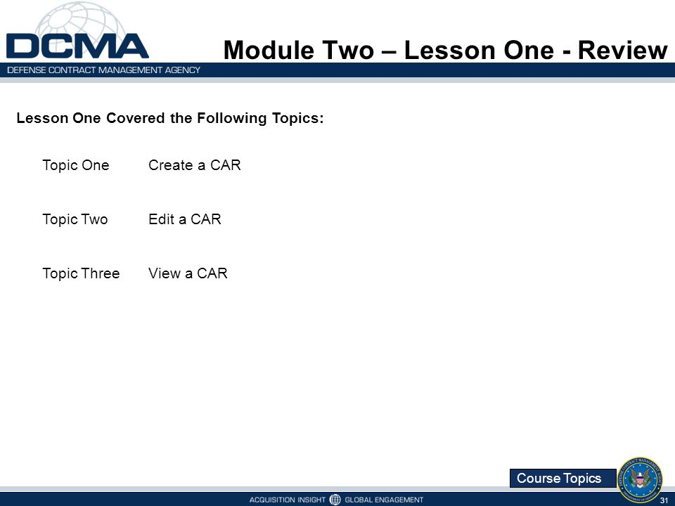 Course Topics Module Two – Lesson One - Review 31 Lesson One Covered the Following Topics: Topic OneCreate a CAR Topic TwoEdit a CAR Topic ThreeView a CAR